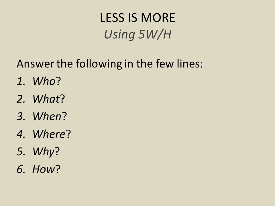 LESS IS MORE Using 5W/H Answer the following in the few lines: 1.Who.