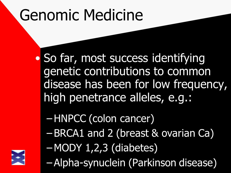 Genomic Medicine So far, most success identifying genetic contributions to common disease has been for low frequency, high penetrance alleles, e.g.: –