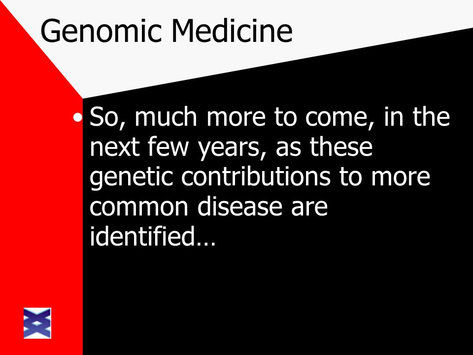 Genomic Medicine So, much more to come, in the next few years, as these genetic contributions to more common disease are identified…
