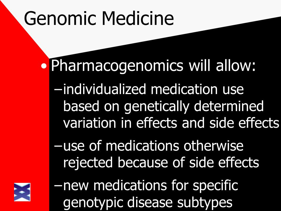 Genomic Medicine Pharmacogenomics will allow: –individualized medication use based on genetically determined variation in effects and side effects –us