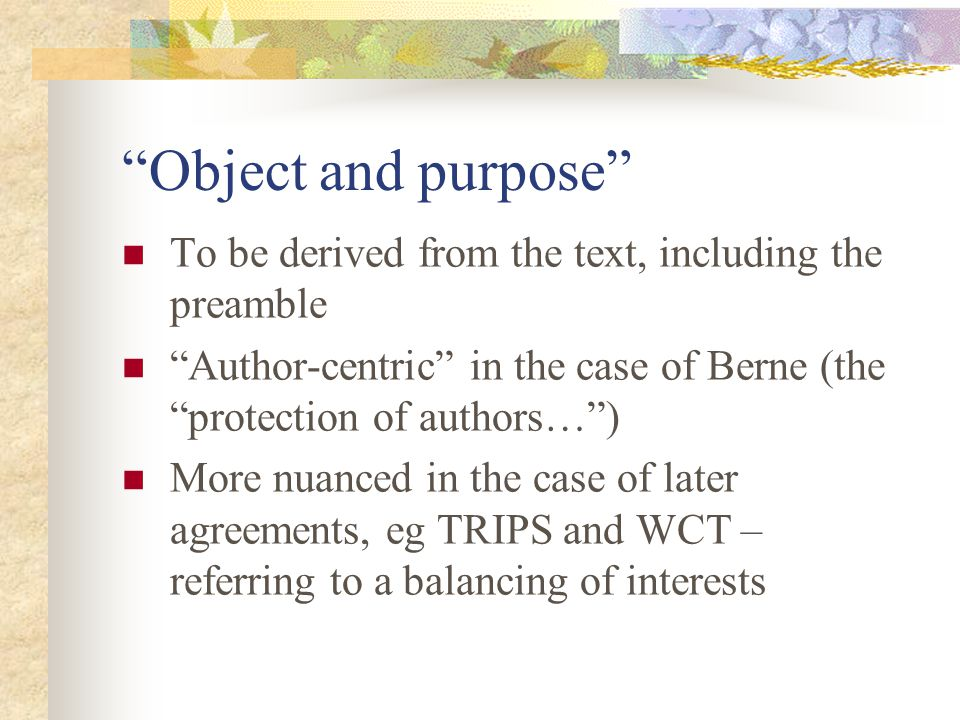 Object and purpose To be derived from the text, including the preamble Author-centric in the case of Berne (the protection of authors…) More nuanced in the case of later agreements, eg TRIPS and WCT – referring to a balancing of interests