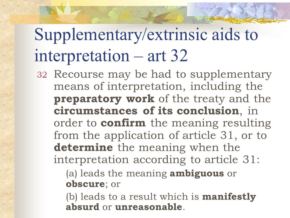 Supplementary/extrinsic aids to interpretation – art 32 32 Recourse may be had to supplementary means of interpretation, including the preparatory work of the treaty and the circumstances of its conclusion, in order to confirm the meaning resulting from the application of article 31, or to determine the meaning when the interpretation according to article 31: (a) leads the meaning ambiguous or obscure ; or (b) leads to a result which is manifestly absurd or unreasonable.