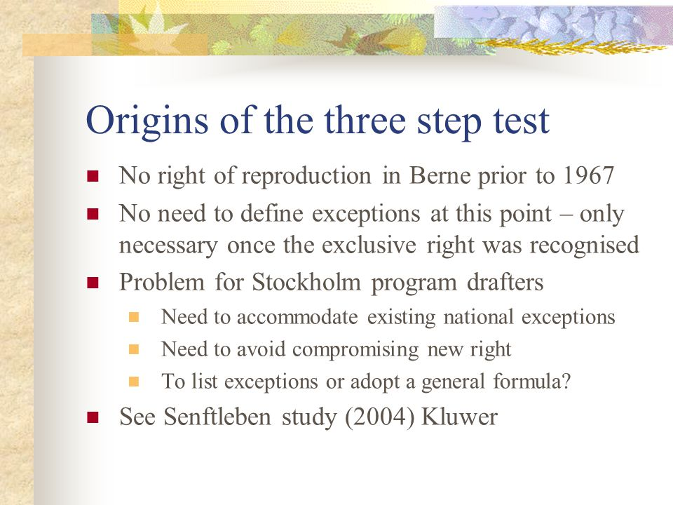 Origins of the three step test No right of reproduction in Berne prior to 1967 No need to define exceptions at this point – only necessary once the exclusive right was recognised Problem for Stockholm program drafters Need to accommodate existing national exceptions Need to avoid compromising new right To list exceptions or adopt a general formula.