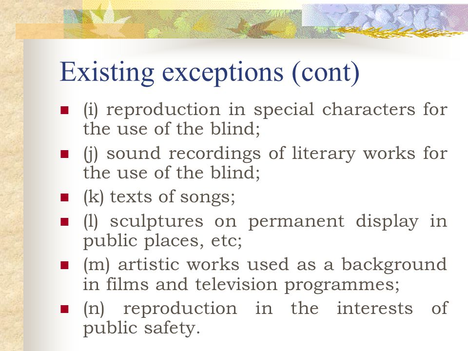Existing exceptions (cont) (i) reproduction in special characters for the use of the blind; (j) sound recordings of literary works for the use of the blind; (k) texts of songs; (l) sculptures on permanent display in public places, etc; (m) artistic works used as a background in films and television programmes; (n) reproduction in the interests of public safety.