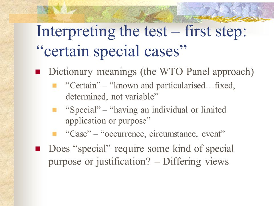 Interpreting the test – first step: certain special cases Dictionary meanings (the WTO Panel approach) Certain – known and particularised…fixed, determined, not variable Special – having an individual or limited application or purpose Case – occurrence, circumstance, event Does special require some kind of special purpose or justification.