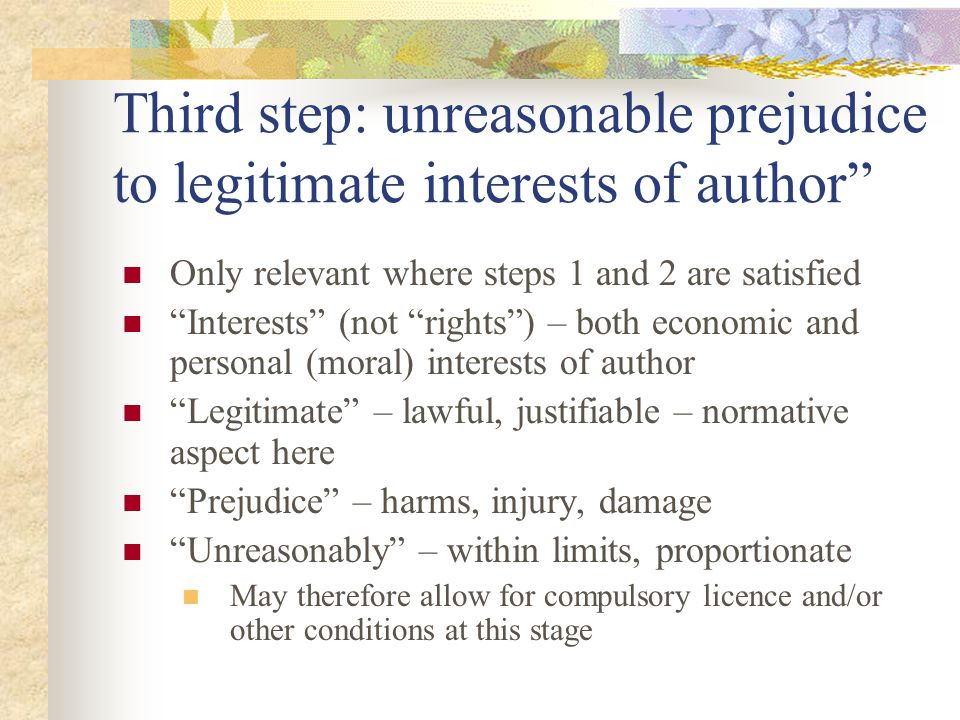 Third step: unreasonable prejudice to legitimate interests of author Only relevant where steps 1 and 2 are satisfied Interests (not rights) – both economic and personal (moral) interests of author Legitimate – lawful, justifiable – normative aspect here Prejudice – harms, injury, damage Unreasonably – within limits, proportionate May therefore allow for compulsory licence and/or other conditions at this stage