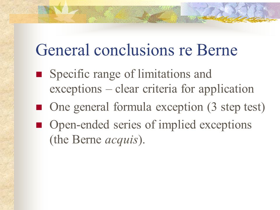 General conclusions re Berne Specific range of limitations and exceptions – clear criteria for application One general formula exception (3 step test) Open-ended series of implied exceptions (the Berne acquis).