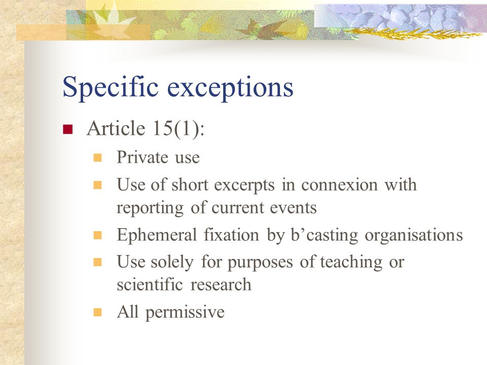 Specific exceptions Article 15(1): Private use Use of short excerpts in connexion with reporting of current events Ephemeral fixation by bcasting organisations Use solely for purposes of teaching or scientific research All permissive