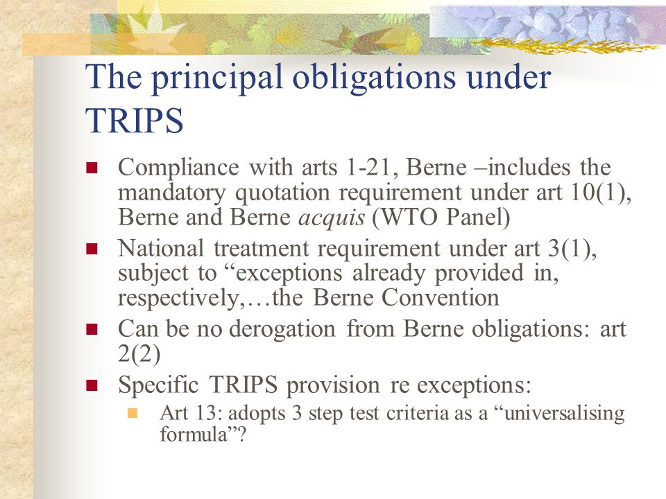 The principal obligations under TRIPS Compliance with arts 1-21, Berne –includes the mandatory quotation requirement under art 10(1), Berne and Berne acquis (WTO Panel) National treatment requirement under art 3(1), subject to exceptions already provided in, respectively,…the Berne Convention Can be no derogation from Berne obligations: art 2(2) Specific TRIPS provision re exceptions: Art 13: adopts 3 step test criteria as a universalising formula