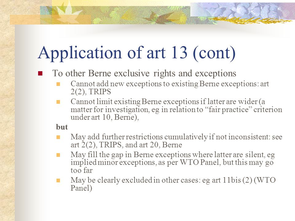 Application of art 13 (cont) To other Berne exclusive rights and exceptions Cannot add new exceptions to existing Berne exceptions: art 2(2), TRIPS Cannot limit existing Berne exceptions if latter are wider (a matter for investigation, eg in relation to fair practice criterion under art 10, Berne), but May add further restrictions cumulatively if not inconsistent: see art 2(2), TRIPS, and art 20, Berne May fill the gap in Berne exceptions where latter are silent, eg implied minor exceptions, as per WTO Panel, but this may go too far May be clearly excluded in other cases: eg art 11bis (2) (WTO Panel)