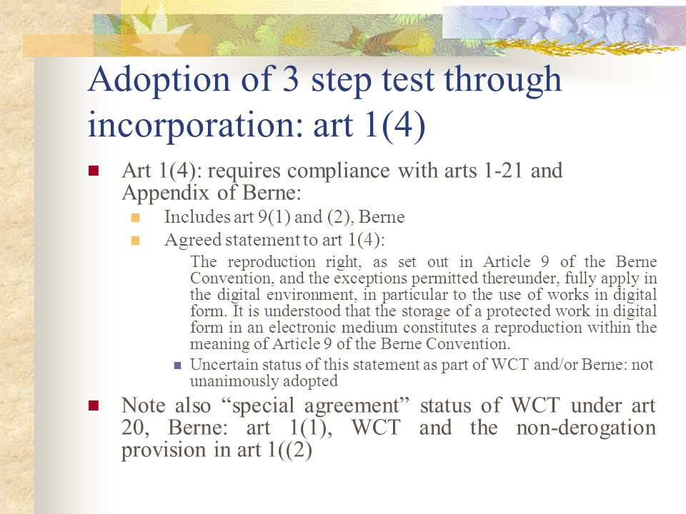 Adoption of 3 step test through incorporation: art 1(4) Art 1(4): requires compliance with arts 1-21 and Appendix of Berne: Includes art 9(1) and (2), Berne Agreed statement to art 1(4): The reproduction right, as set out in Article 9 of the Berne Convention, and the exceptions permitted thereunder, fully apply in the digital environment, in particular to the use of works in digital form.