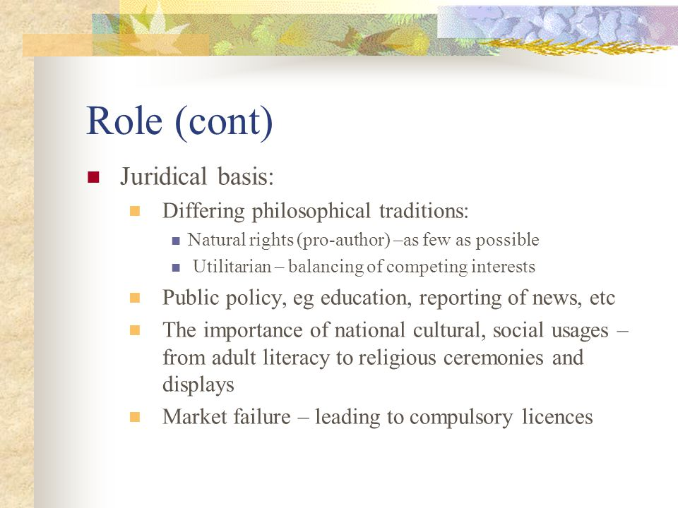 Role (cont) Juridical basis: Differing philosophical traditions: Natural rights (pro-author) –as few as possible Utilitarian – balancing of competing interests Public policy, eg education, reporting of news, etc The importance of national cultural, social usages – from adult literacy to religious ceremonies and displays Market failure – leading to compulsory licences