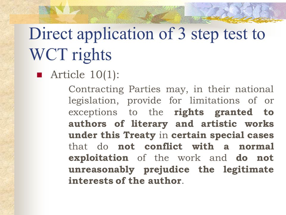 Direct application of 3 step test to WCT rights Article 10(1): Contracting Parties may, in their national legislation, provide for limitations of or exceptions to the rights granted to authors of literary and artistic works under this Treaty in certain special cases that do not conflict with a normal exploitation of the work and do not unreasonably prejudice the legitimate interests of the author.