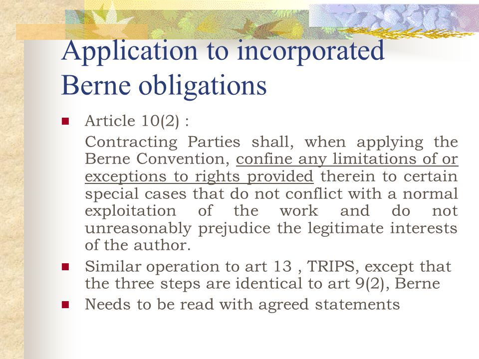 Application to incorporated Berne obligations Article 10(2) : Contracting Parties shall, when applying the Berne Convention, confine any limitations of or exceptions to rights provided therein to certain special cases that do not conflict with a normal exploitation of the work and do not unreasonably prejudice the legitimate interests of the author.