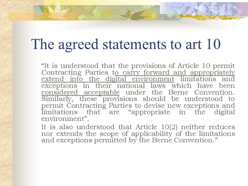 The agreed statements to art 10 It is understood that the provisions of Article 10 permit Contracting Parties to carry forward and appropriately extend into the digital environment limitations and exceptions in their national laws which have been considered acceptable under the Berne Convention.