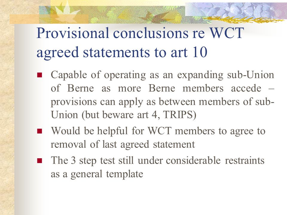Provisional conclusions re WCT agreed statements to art 10 Capable of operating as an expanding sub-Union of Berne as more Berne members accede – provisions can apply as between members of sub- Union (but beware art 4, TRIPS) Would be helpful for WCT members to agree to removal of last agreed statement The 3 step test still under considerable restraints as a general template