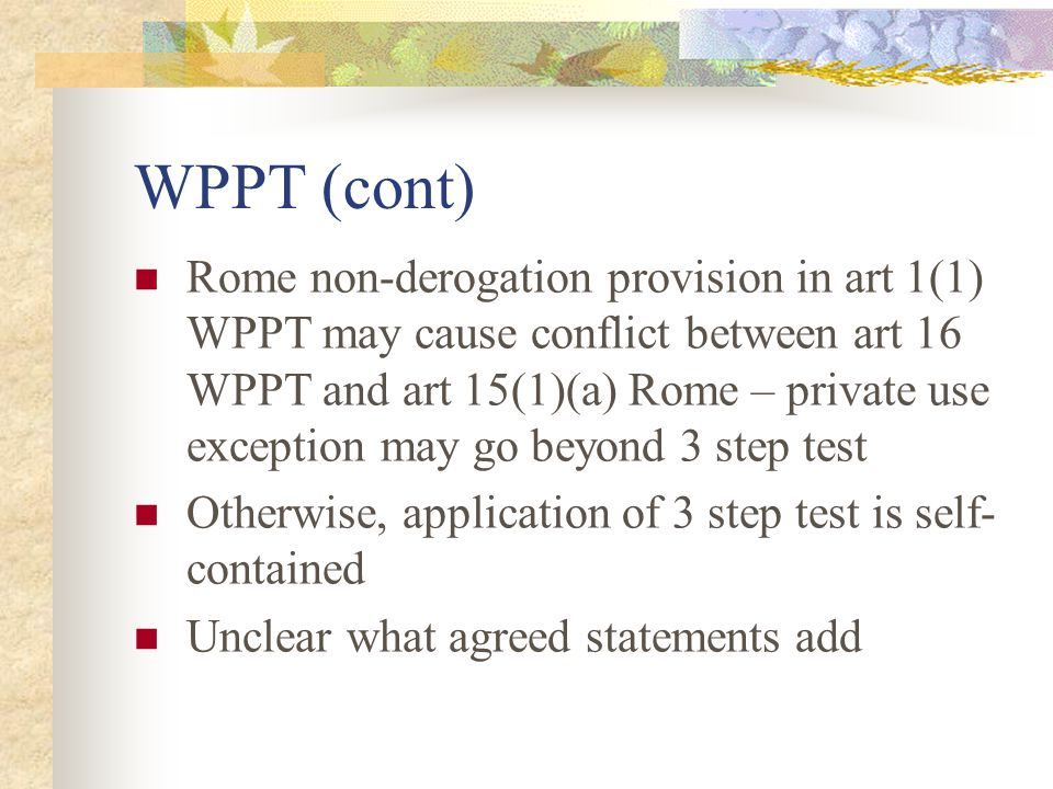 WPPT (cont) Rome non-derogation provision in art 1(1) WPPT may cause conflict between art 16 WPPT and art 15(1)(a) Rome – private use exception may go beyond 3 step test Otherwise, application of 3 step test is self- contained Unclear what agreed statements add
