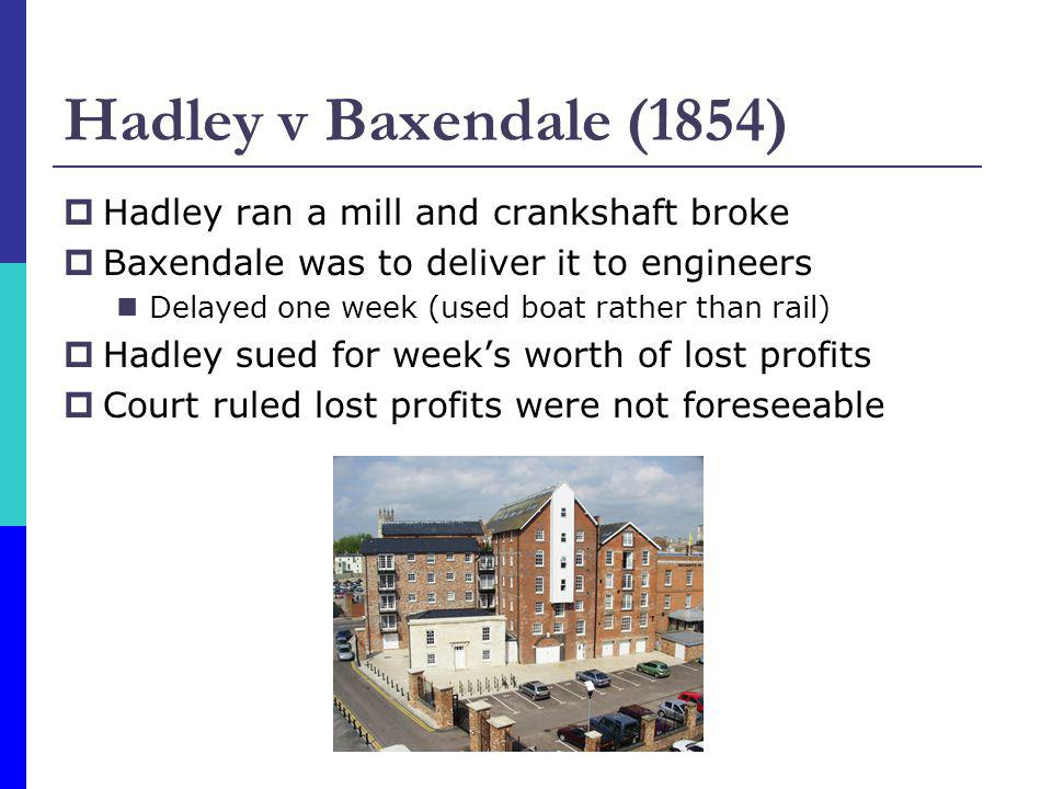 Hadley v Baxendale (1854) Hadley ran a mill and crankshaft broke Baxendale was to deliver it to engineers Delayed one week (used boat rather than rail) Hadley sued for weeks worth of lost profits Court ruled lost profits were not foreseeable