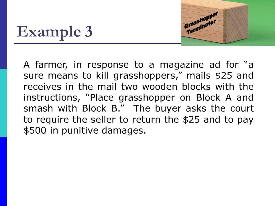Example 3 A farmer, in response to a magazine ad for a sure means to kill grasshoppers, mails $25 and receives in the mail two wooden blocks with the