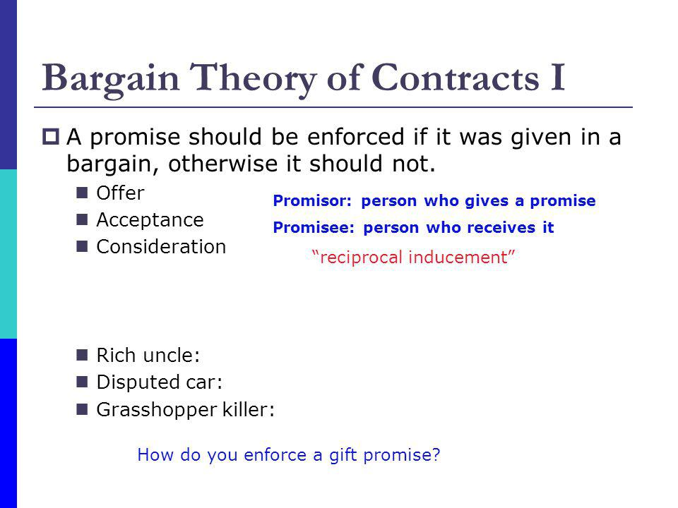 Bargain Theory of Contracts I A promise should be enforced if it was given in a bargain, otherwise it should not. Offer Acceptance Consideration Rich