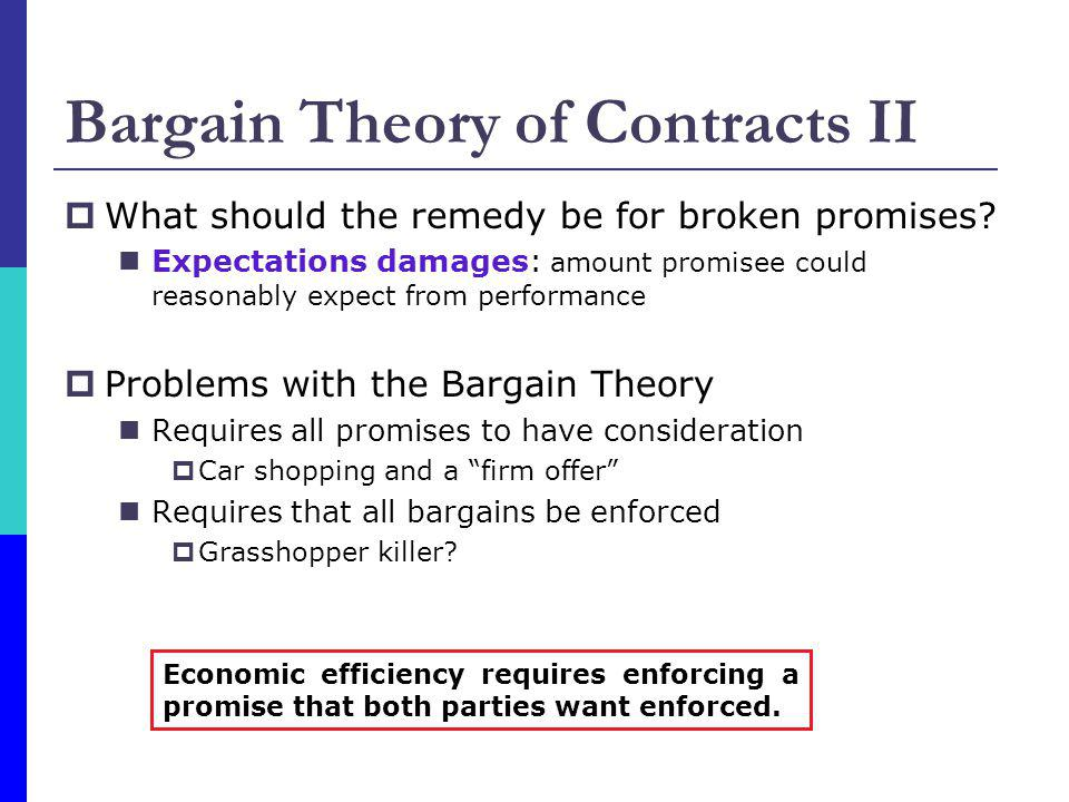 Bargain Theory of Contracts II What should the remedy be for broken promises? Expectations damages: amount promisee could reasonably expect from perfo