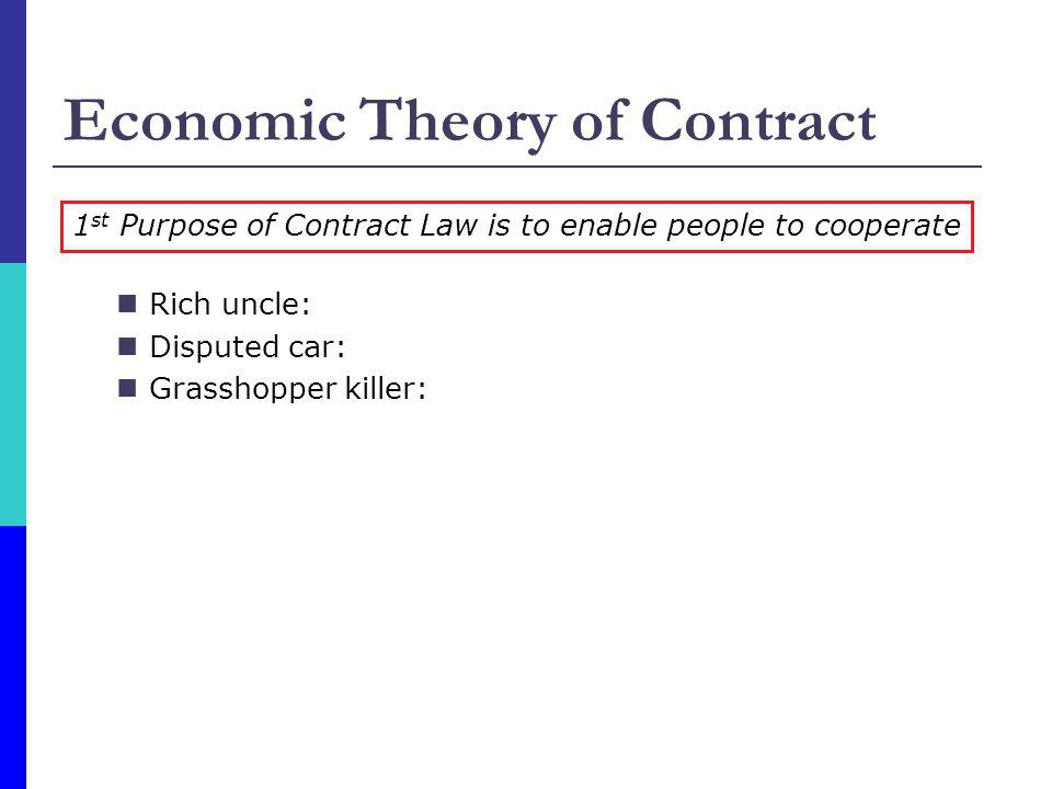 Economic Theory of Contract Rich uncle: both want the promise enforced Disputed car: no cooperative surplus Grasshopper killer: enforce the promise to discourage deceit by promisor 1 st Purpose of Contract Law is to enable people to cooperate