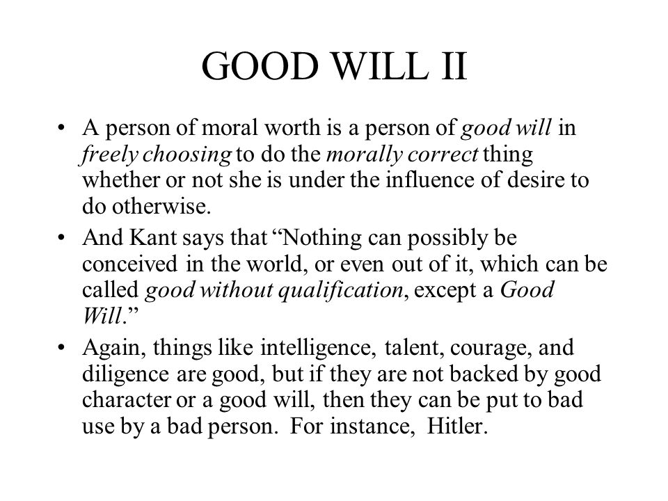 GOOD WILL II A person of moral worth is a person of good will in freely choosing to do the morally correct thing whether or not she is under the influ