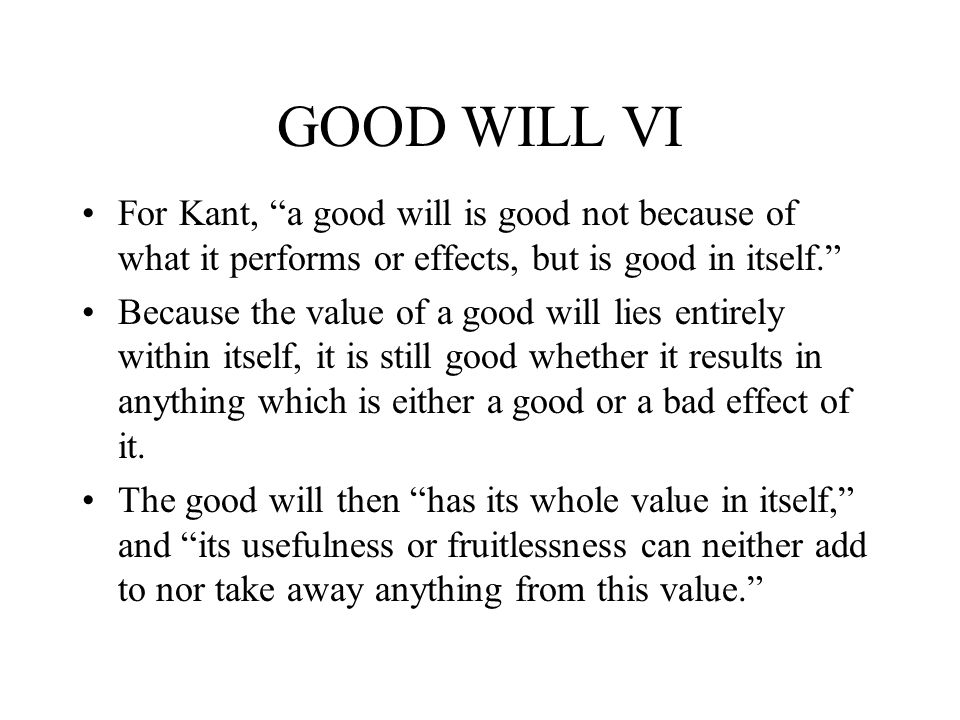 GOOD WILL VI For Kant, a good will is good not because of what it performs or effects, but is good in itself. Because the value of a good will lies en