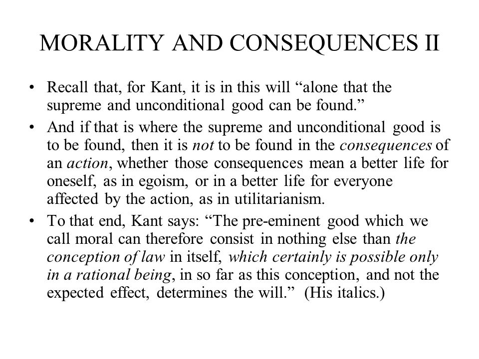 MORALITY AND CONSEQUENCES II Recall that, for Kant, it is in this will alone that the supreme and unconditional good can be found. And if that is wher