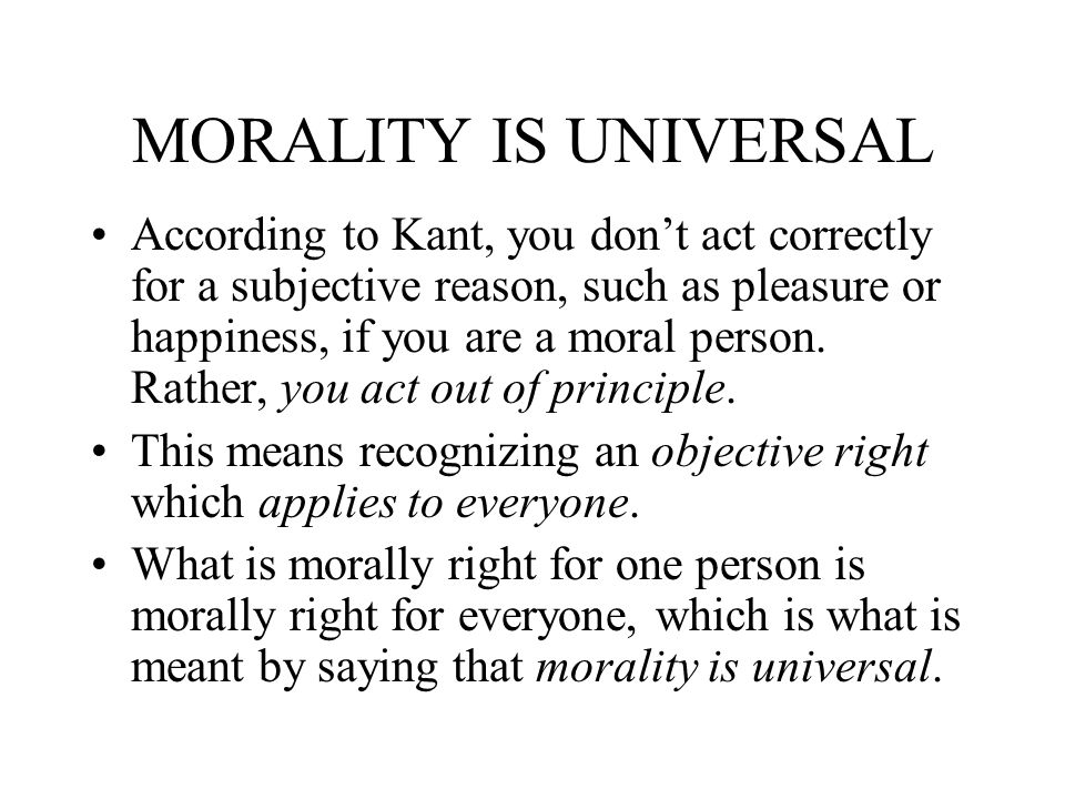 MORALITY IS UNIVERSAL According to Kant, you dont act correctly for a subjective reason, such as pleasure or happiness, if you are a moral person. Rat