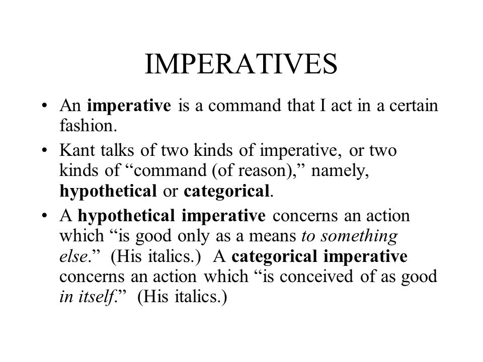 IMPERATIVES An imperative is a command that I act in a certain fashion. Kant talks of two kinds of imperative, or two kinds of command (of reason), na