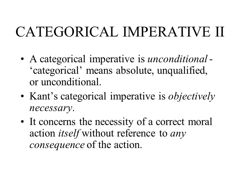 CATEGORICAL IMPERATIVE II A categorical imperative is unconditional - categorical means absolute, unqualified, or unconditional. Kants categorical imp