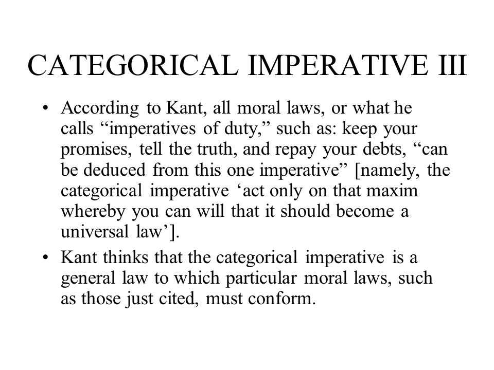 CATEGORICAL IMPERATIVE III According to Kant, all moral laws, or what he calls imperatives of duty, such as: keep your promises, tell the truth, and r