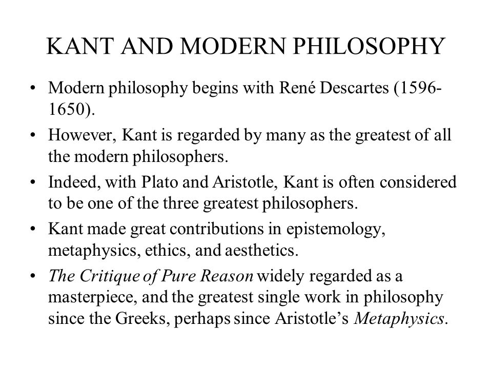 KANT AND MODERN PHILOSOPHY Modern philosophy begins with René Descartes (1596- 1650). However, Kant is regarded by many as the greatest of all the mod