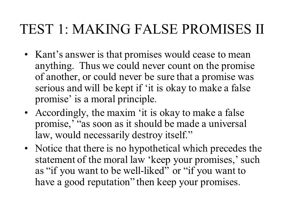 TEST 1: MAKING FALSE PROMISES II Kants answer is that promises would cease to mean anything. Thus we could never count on the promise of another, or c