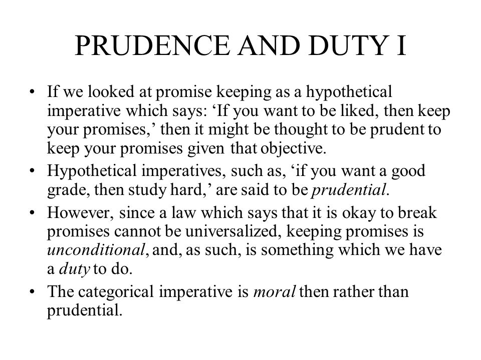 PRUDENCE AND DUTY I If we looked at promise keeping as a hypothetical imperative which says: If you want to be liked, then keep your promises, then it