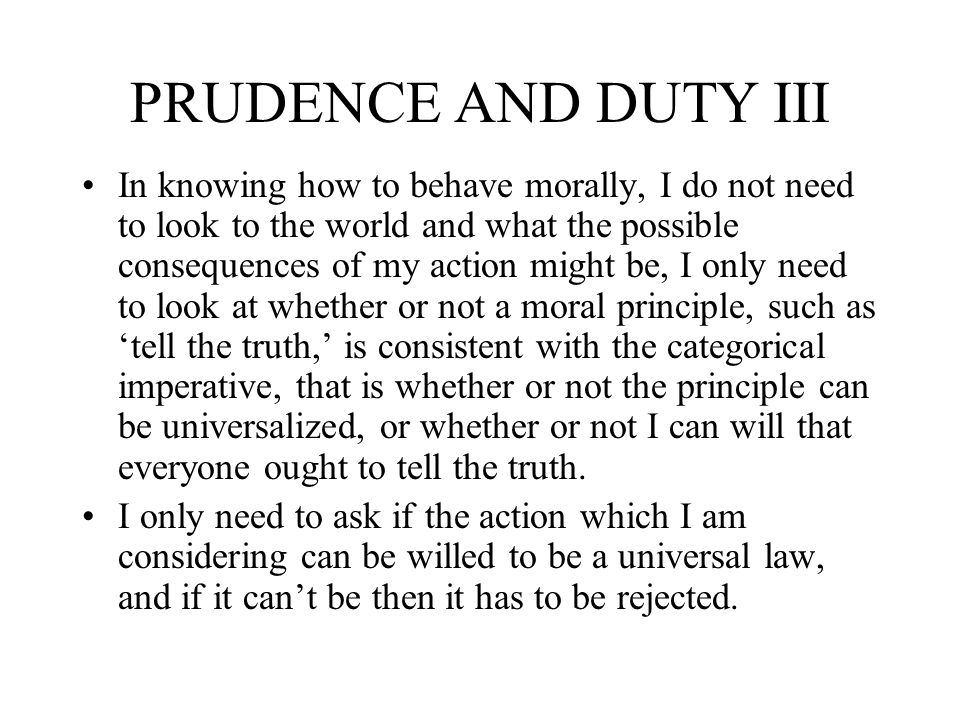 PRUDENCE AND DUTY III In knowing how to behave morally, I do not need to look to the world and what the possible consequences of my action might be, I