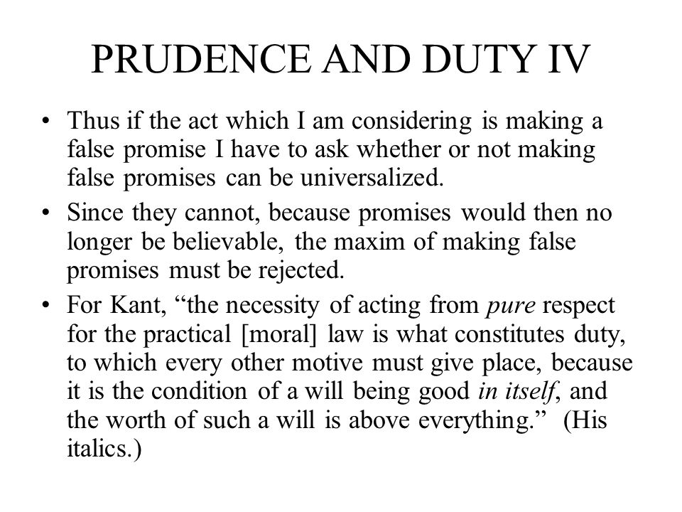 PRUDENCE AND DUTY IV Thus if the act which I am considering is making a false promise I have to ask whether or not making false promises can be univer