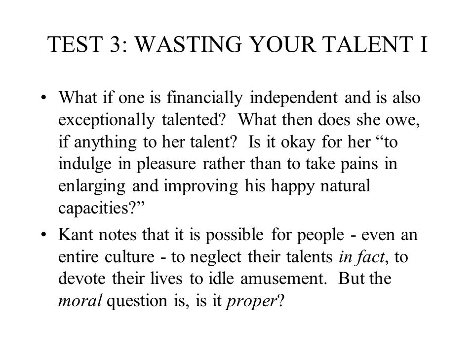 TEST 3: WASTING YOUR TALENT I What if one is financially independent and is also exceptionally talented? What then does she owe, if anything to her ta