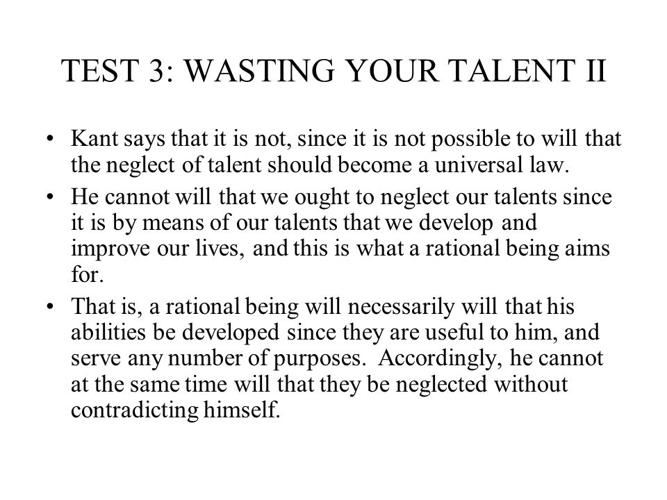 TEST 3: WASTING YOUR TALENT II Kant says that it is not, since it is not possible to will that the neglect of talent should become a universal law. He