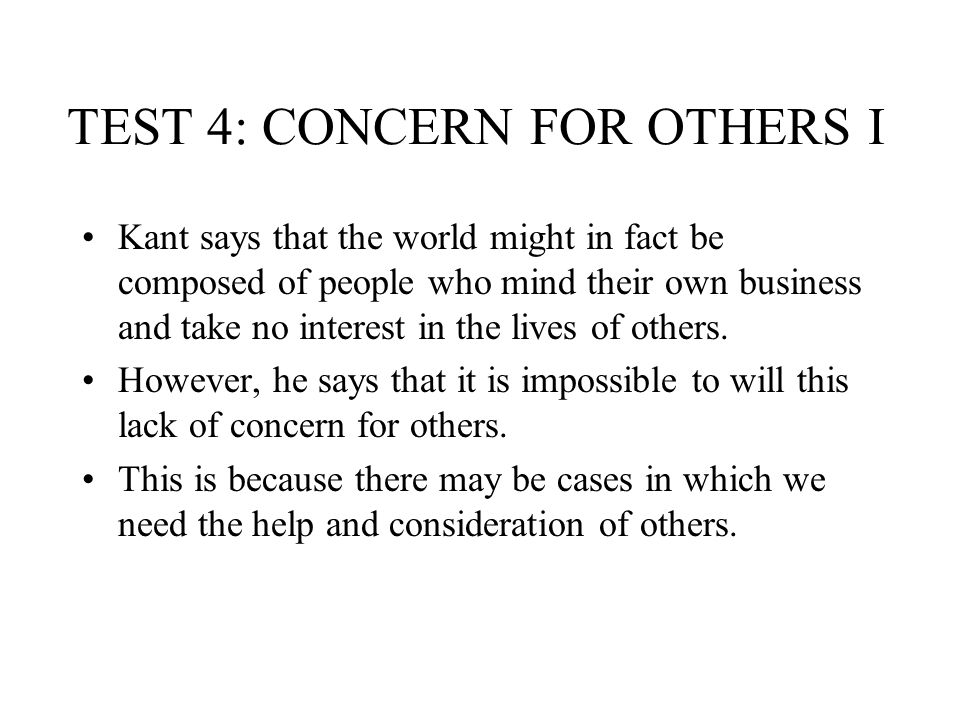 TEST 4: CONCERN FOR OTHERS I Kant says that the world might in fact be composed of people who mind their own business and take no interest in the live