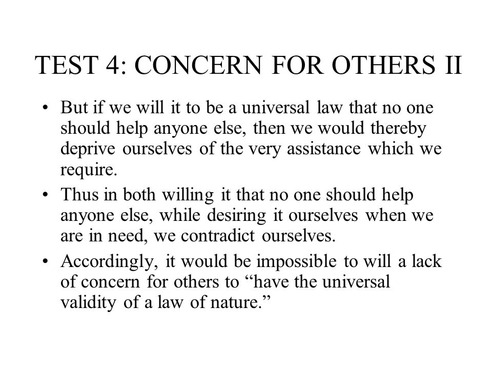 TEST 4: CONCERN FOR OTHERS II But if we will it to be a universal law that no one should help anyone else, then we would thereby deprive ourselves of