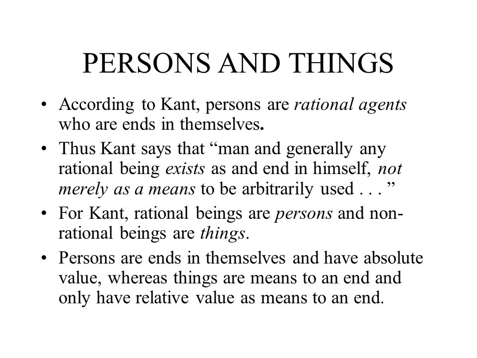 PERSONS AND THINGS According to Kant, persons are rational agents who are ends in themselves. Thus Kant says that man and generally any rational being