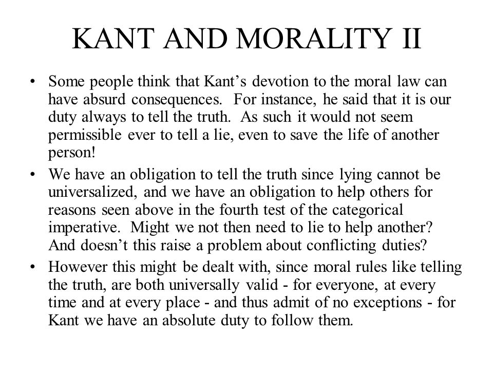 KANT AND MORALITY II Some people think that Kants devotion to the moral law can have absurd consequences. For instance, he said that it is our duty al