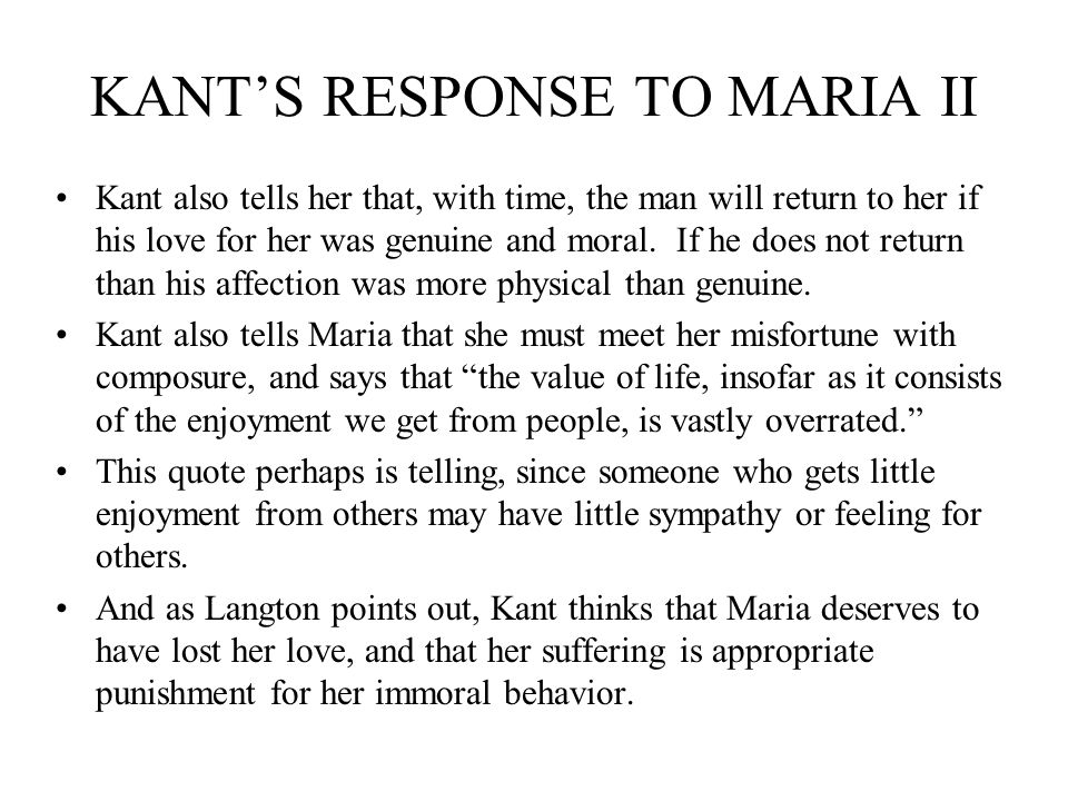 KANTS RESPONSE TO MARIA II Kant also tells her that, with time, the man will return to her if his love for her was genuine and moral. If he does not r