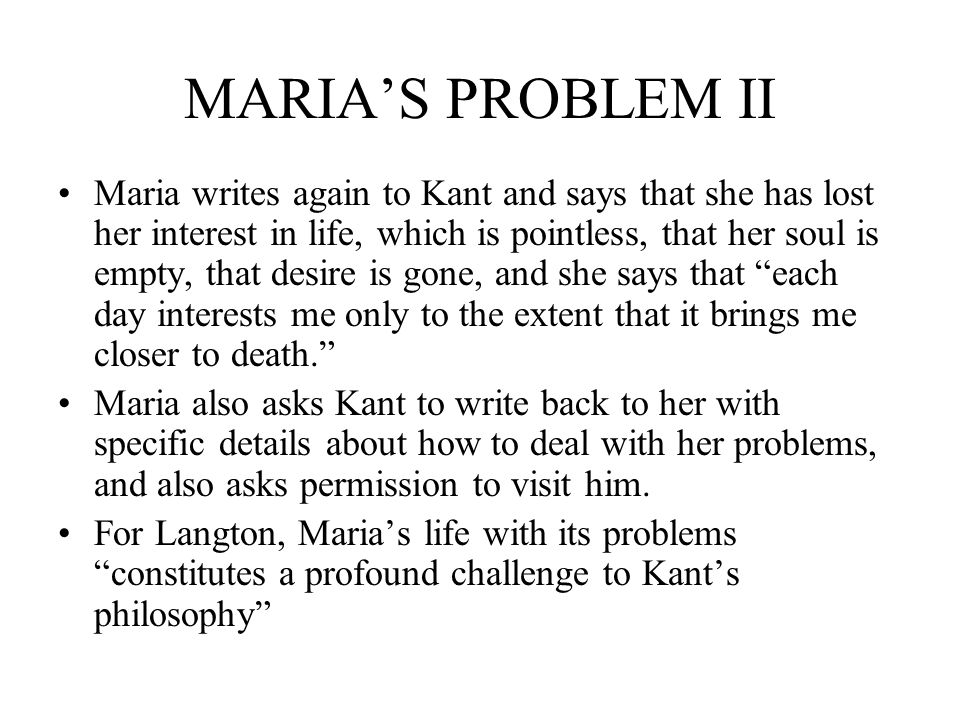 MARIAS PROBLEM II Maria writes again to Kant and says that she has lost her interest in life, which is pointless, that her soul is empty, that desire