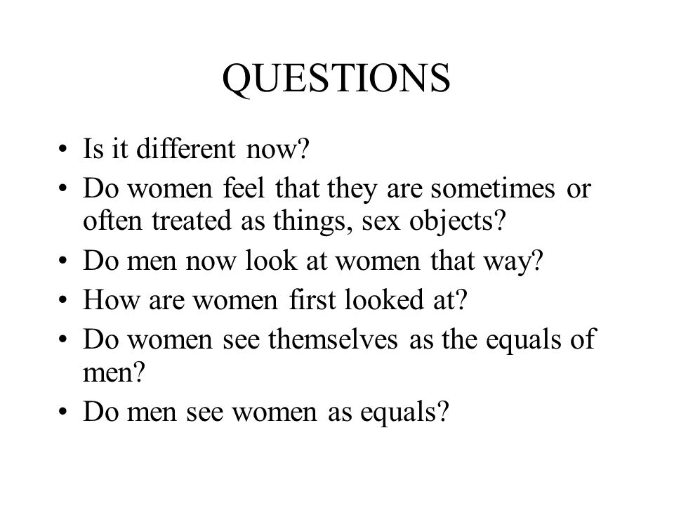 QUESTIONS Is it different now? Do women feel that they are sometimes or often treated as things, sex objects? Do men now look at women that way? How a