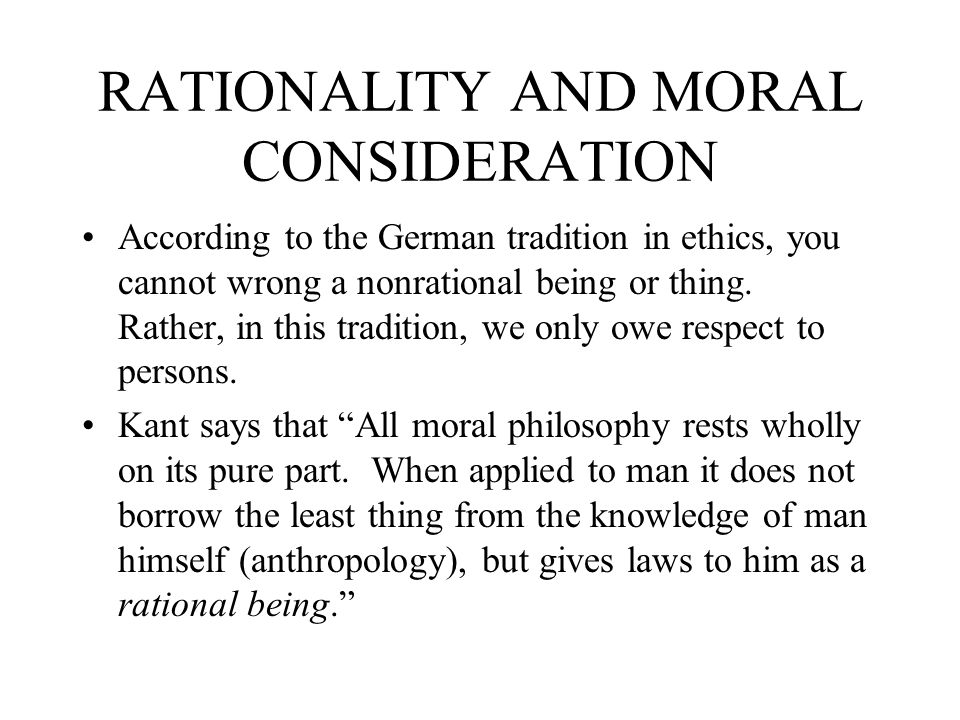 RATIONALITY AND MORAL CONSIDERATION According to the German tradition in ethics, you cannot wrong a nonrational being or thing. Rather, in this tradit