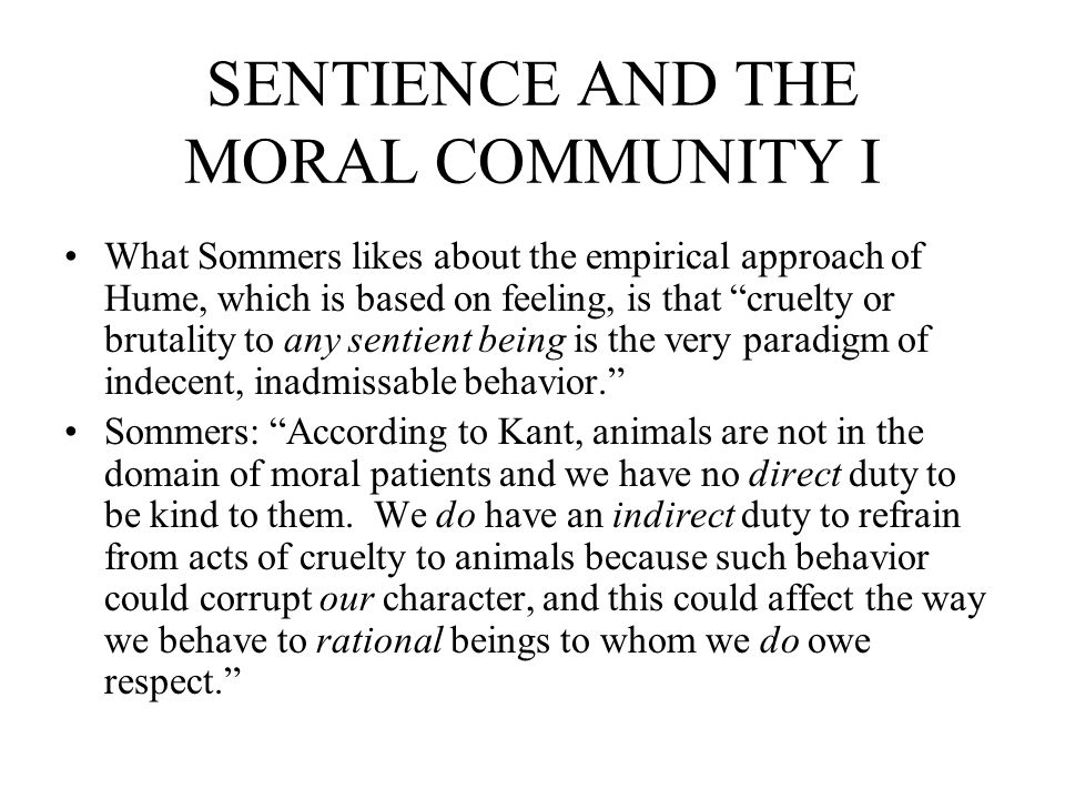 SENTIENCE AND THE MORAL COMMUNITY I What Sommers likes about the empirical approach of Hume, which is based on feeling, is that cruelty or brutality t
