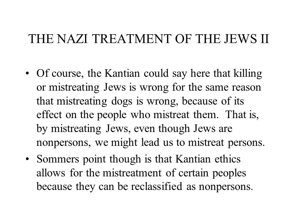 THE NAZI TREATMENT OF THE JEWS II Of course, the Kantian could say here that killing or mistreating Jews is wrong for the same reason that mistreating